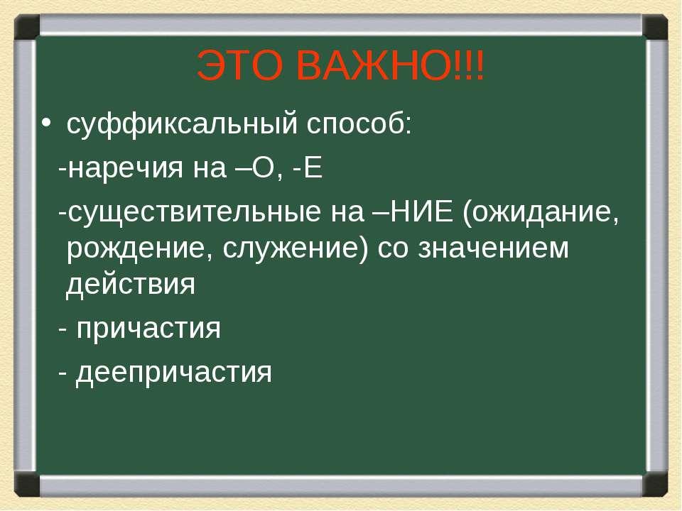 ЭТО ВАЖНО!!! суффиксальный способ: -наречия на –О, -Е -существительные на –НИ...