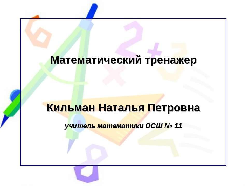 Математический тренажер Кильман Наталья Петровна учитель математики ОСШ № 11