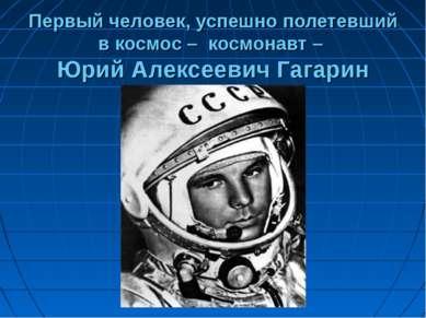 Первый человек, успешно полетевший в космос – космонавт – Юрий Алексеевич Гаг...
