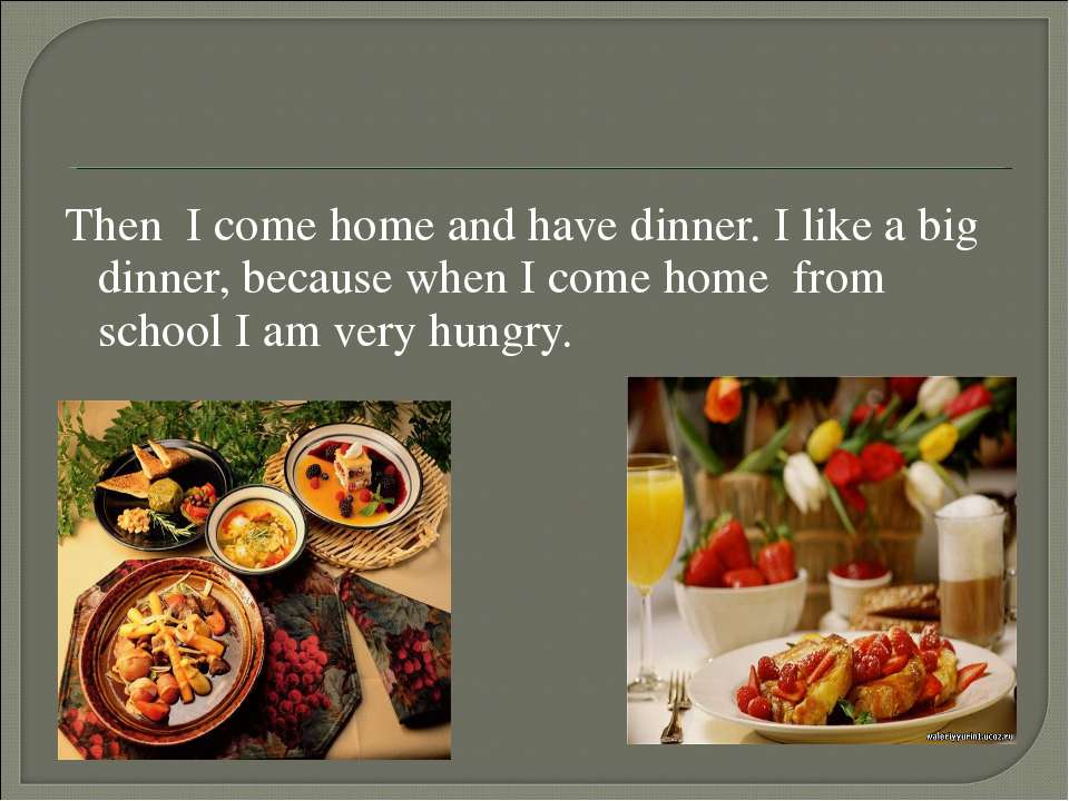 Then I come home and have dinner. I like a big dinner, because when I come ho...