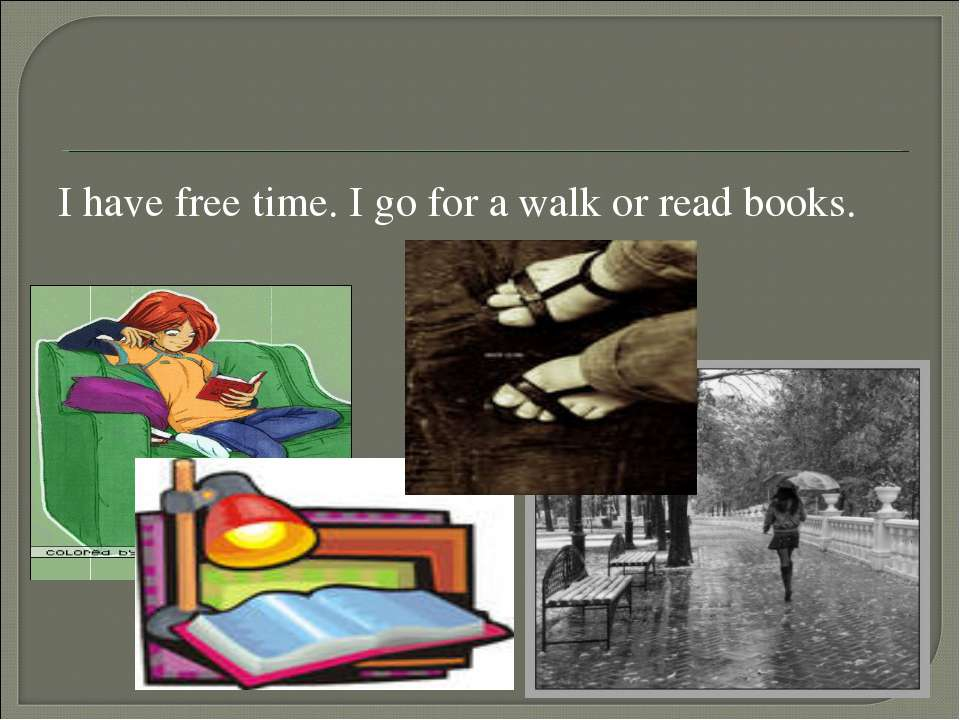 I have free time. I go for a walk or read books.