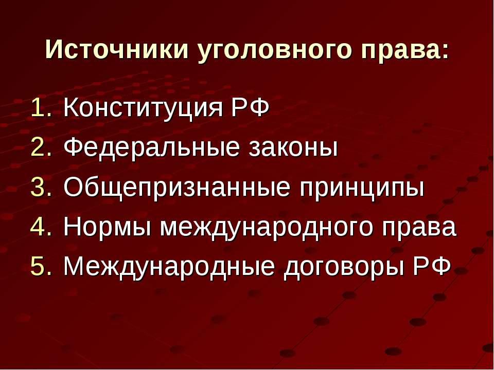 Источники уголовного права: Конституция РФ Федеральные законы Общепризнанные ...
