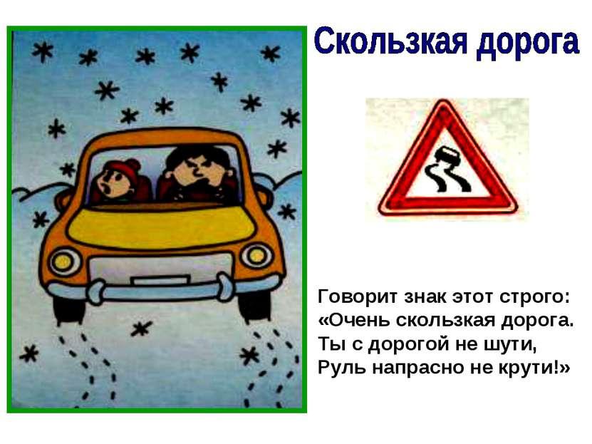 Говорит знак этот строго: «Очень скользкая дорога. Ты с дорогой не шути, Руль...