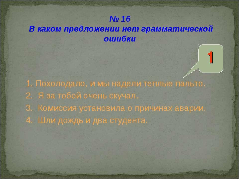 № 16 В каком предложении нет грамматической ошибки 1. Похолодало, и мы надели...