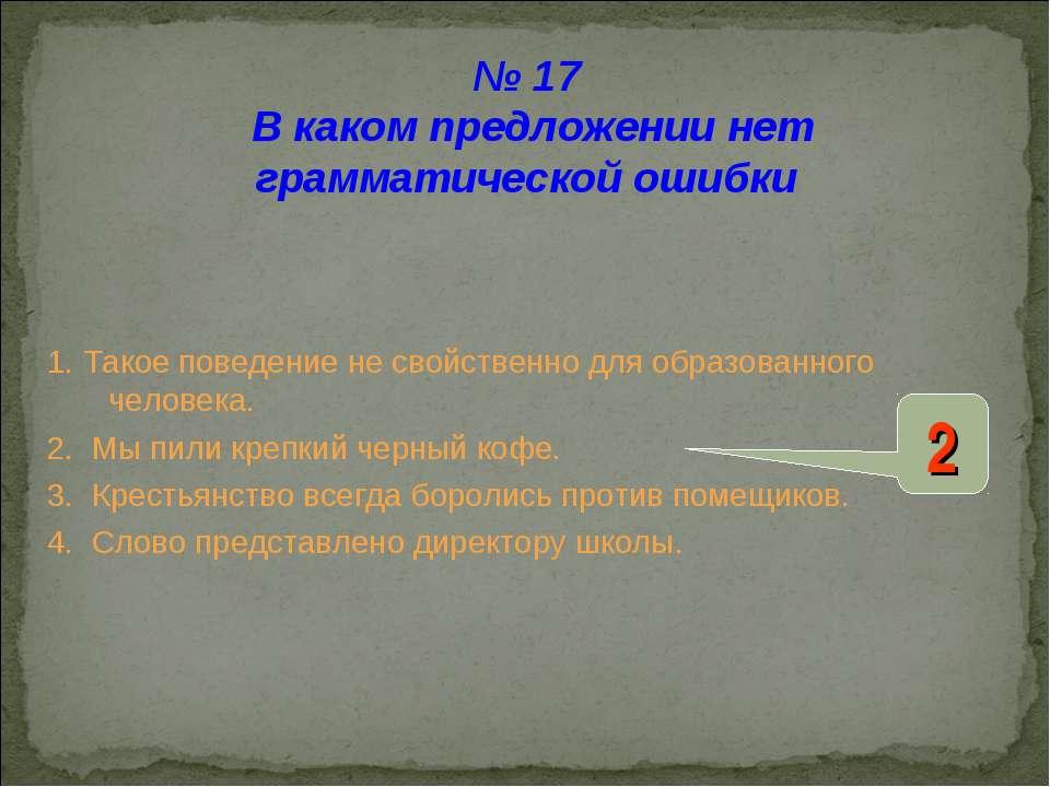 № 17 В каком предложении нет грамматической ошибки 1. Такое поведение не свой...