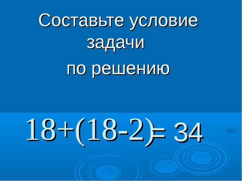 18+(18-2) Составьте условие задачи по решению = 34