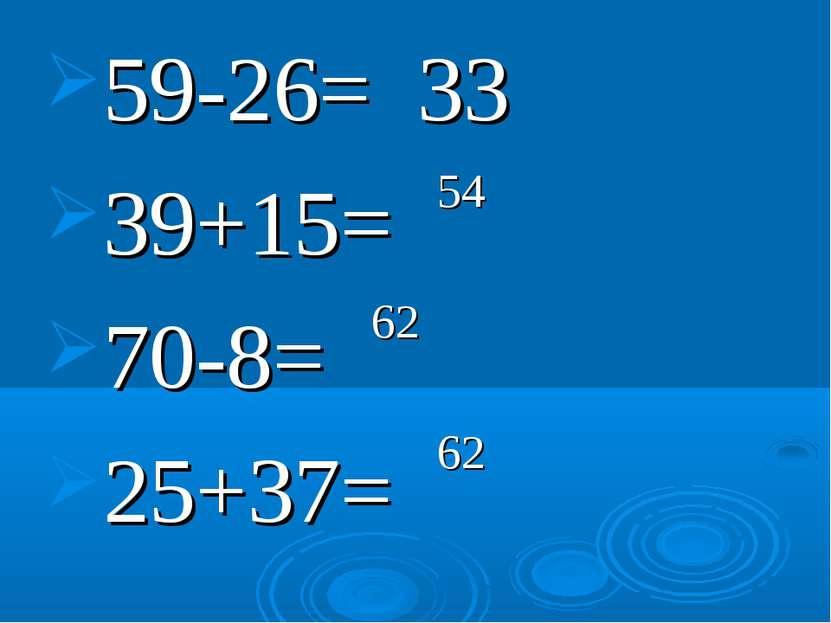 59-26= 39+15= 70-8= 25+37= 33 54 62 62