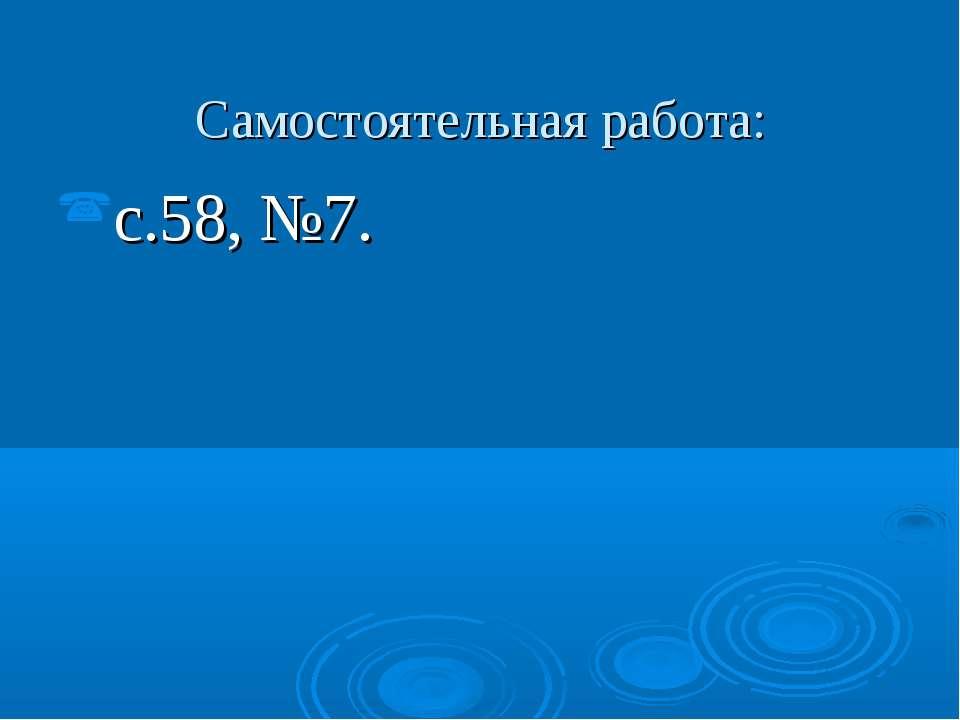 Самостоятельная работа: с.58, №7.