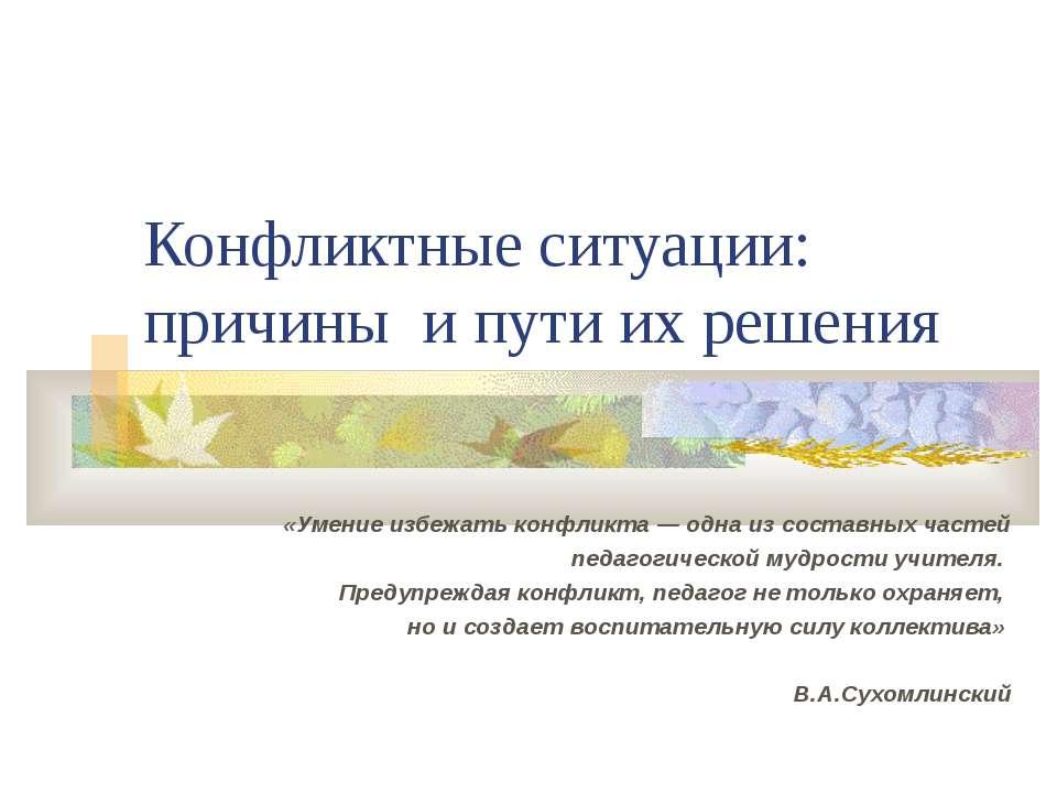 Конфликтные ситуации: причины и пути их решения «Умение избежать конфликта — ...
