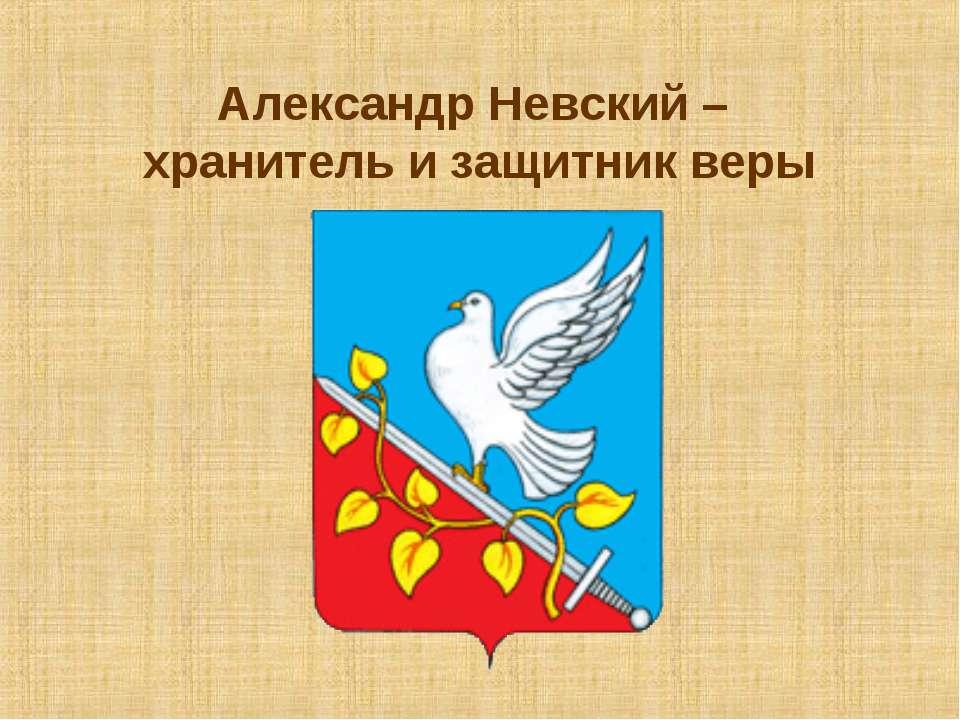 Александр Невский – хранитель и защитник веры