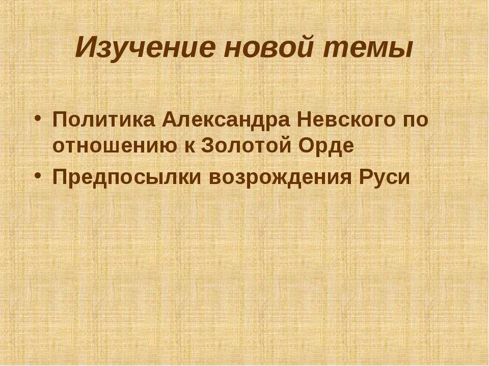 Изучение новой темы Политика Александра Невского по отношению к Золотой Орде ...