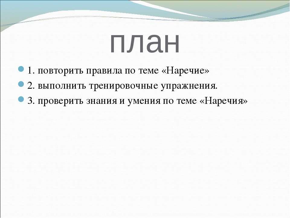 план 1. повторить правила по теме «Наречие» 2. выполнить тренировочные упражн...