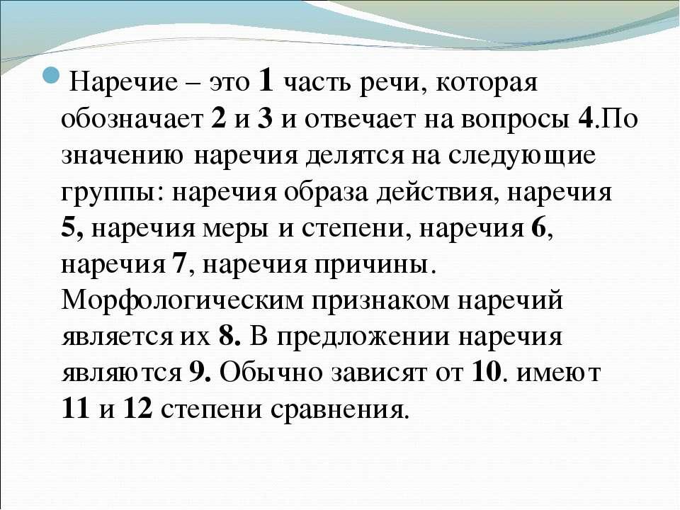 Наречие – это 1 часть речи, которая обозначает 2 и 3 и отвечает на вопросы 4....