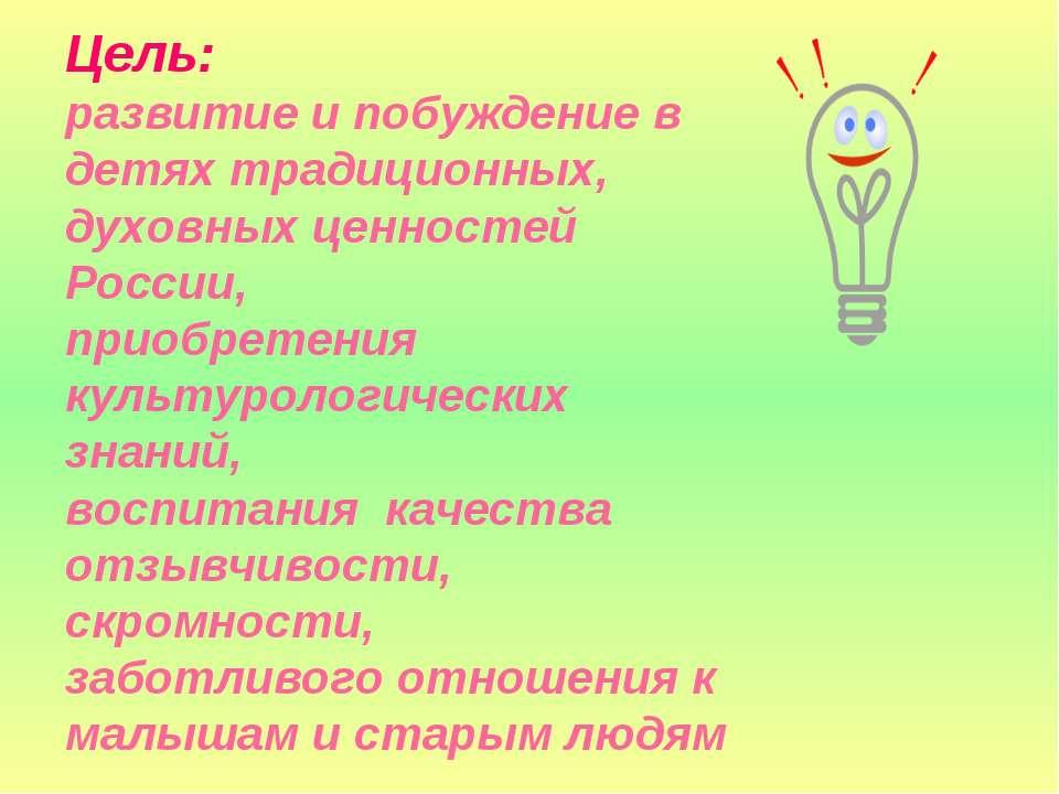 Цель: развитие и побуждение в детях традиционных, духовных ценностей России, ...