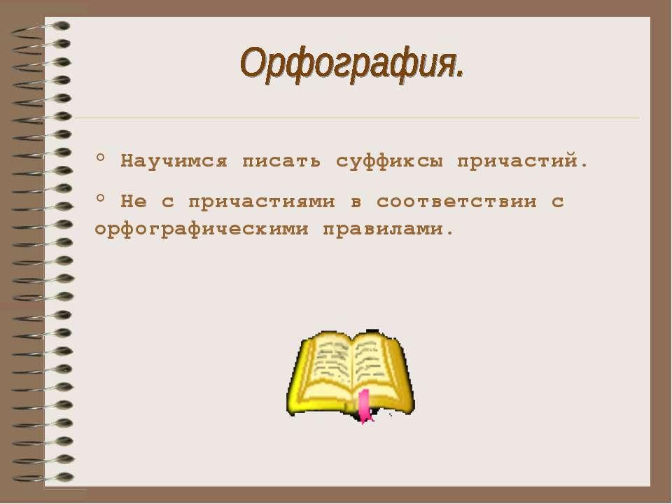 ° Научимся писать суффиксы причастий. ° Не с причастиями в соответствии с орф...