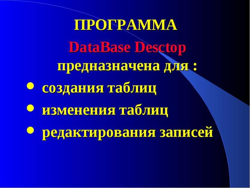 ПРОГРАММА DataBase Desctop предназначена для : создания таблиц изменения табл...