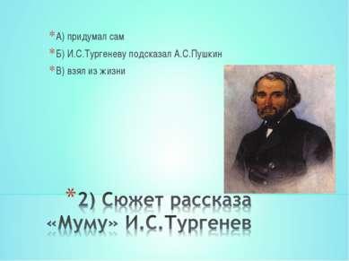 А) придумал сам Б) И.С.Тургеневу подсказал А.С.Пушкин В) взял из жизни