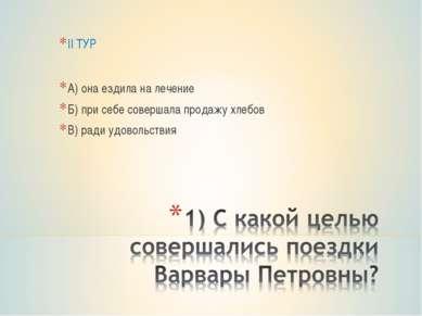 II ТУР А) она ездила на лечение Б) при себе совершала продажу хлебов В) ради ...