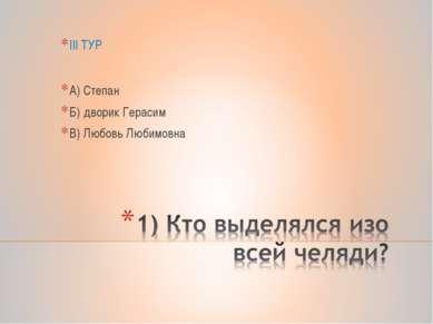 III ТУР А) Степан Б) дворик Герасим В) Любовь Любимовна