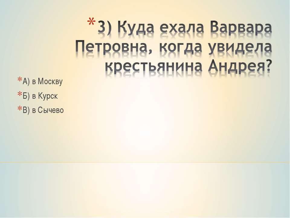 А) в Москву Б) в Курск В) в Сычево