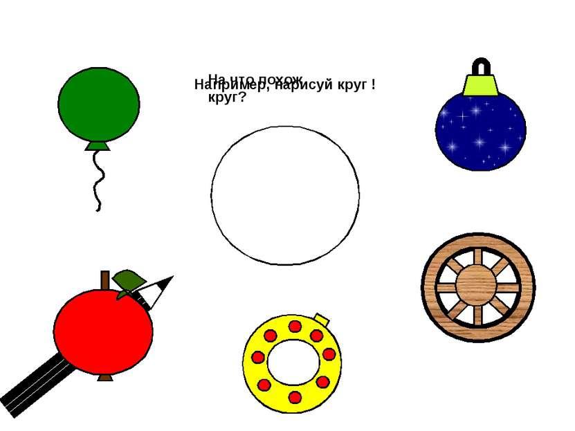 Например, нарисуй круг ! На что похож круг?