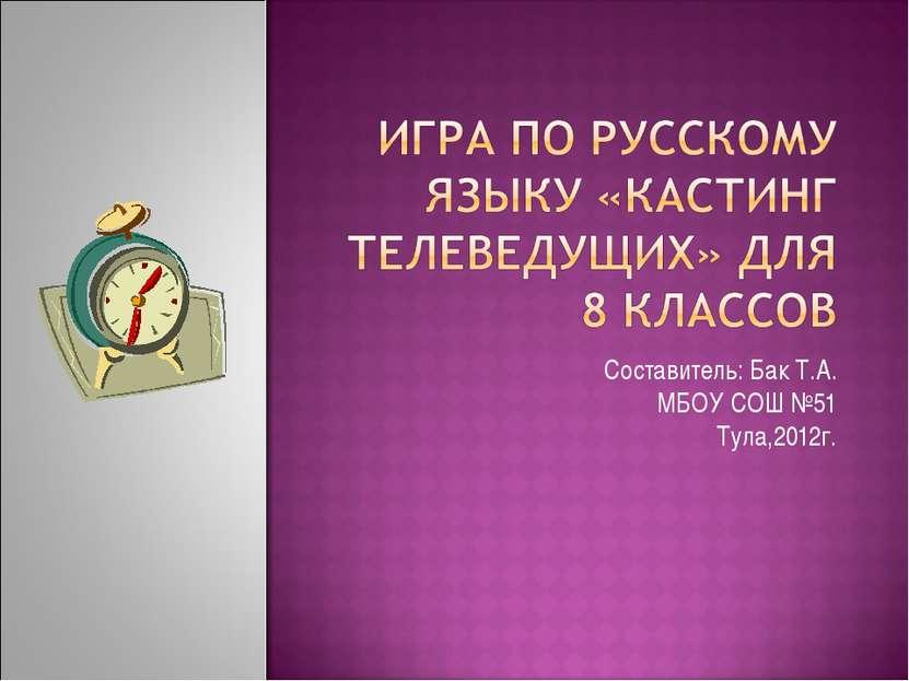 Составитель: Бак Т.А. МБОУ СОШ №51 Тула,2012г.