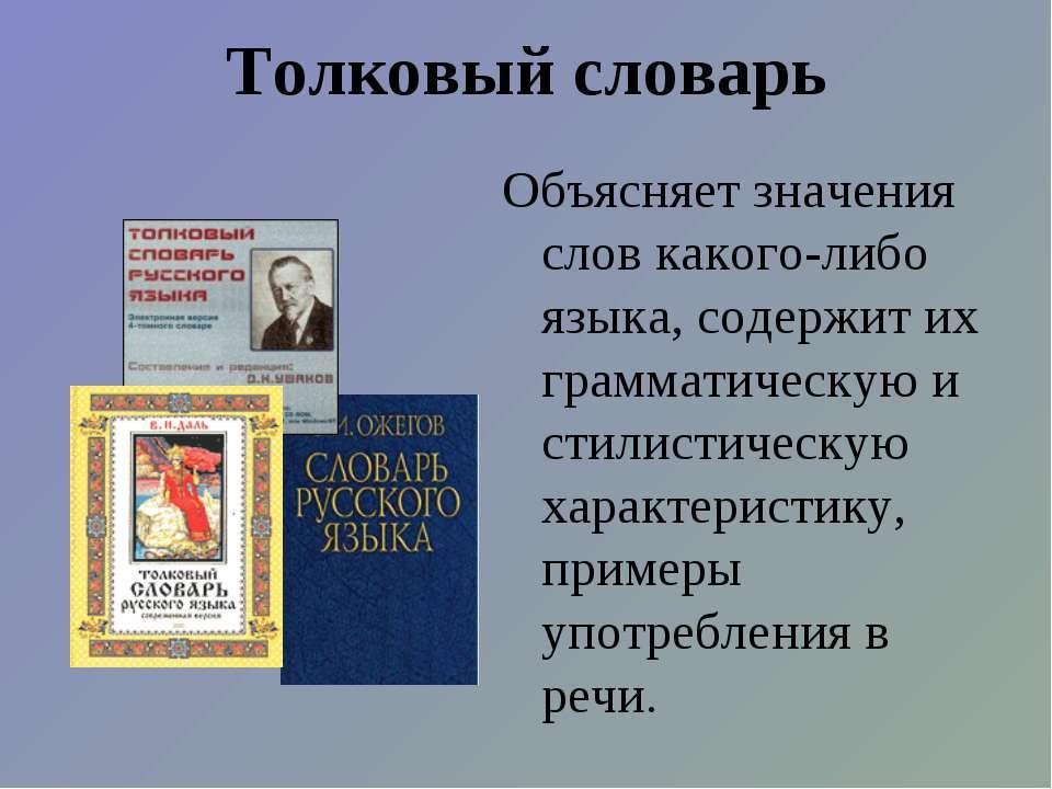 Толковый словарь Объясняет значения слов какого-либо языка, содержит их грамм...