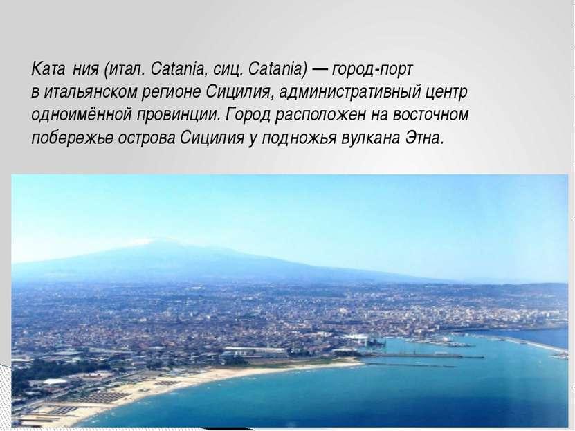 Ката ния(итал.Catania,сиц.Catania)— город-порт витальянскомрегионеСиц...