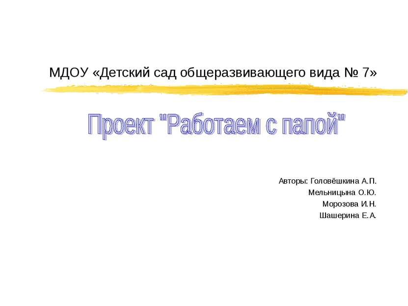 МДОУ «Детский сад общеразвивающего вида № 7» Авторы: Головёшкина А.П. Мельниц...