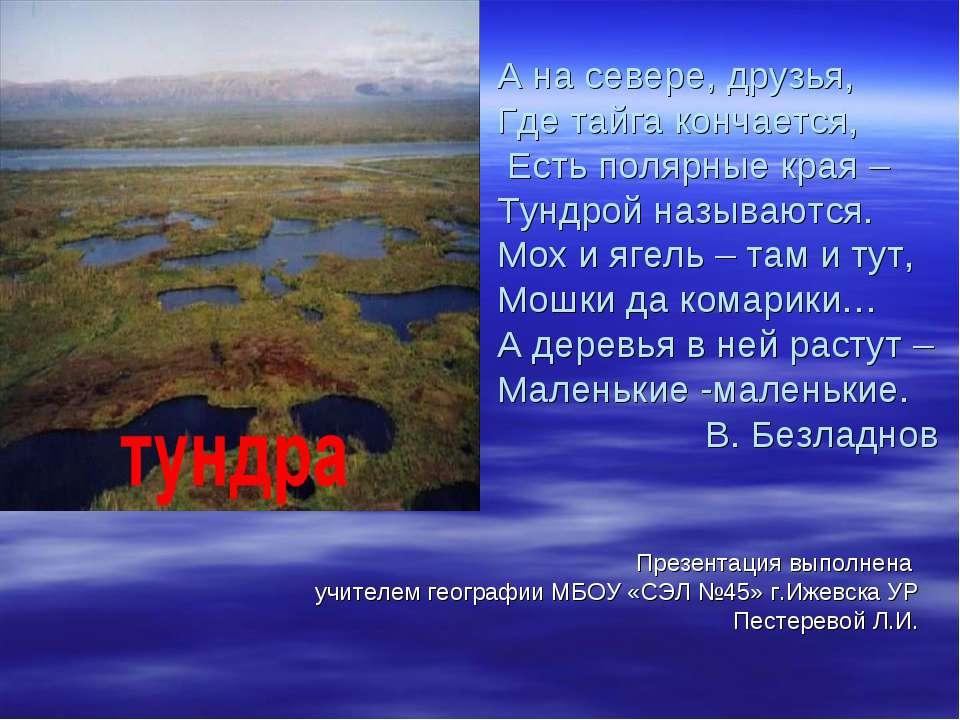 А на севере, друзья, Где тайга кончается, Есть полярные края – Тундрой называ...