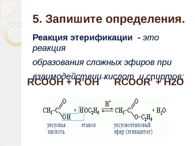 5. Запишите определения. Реакция этерификации - это реакция образованиясложн...