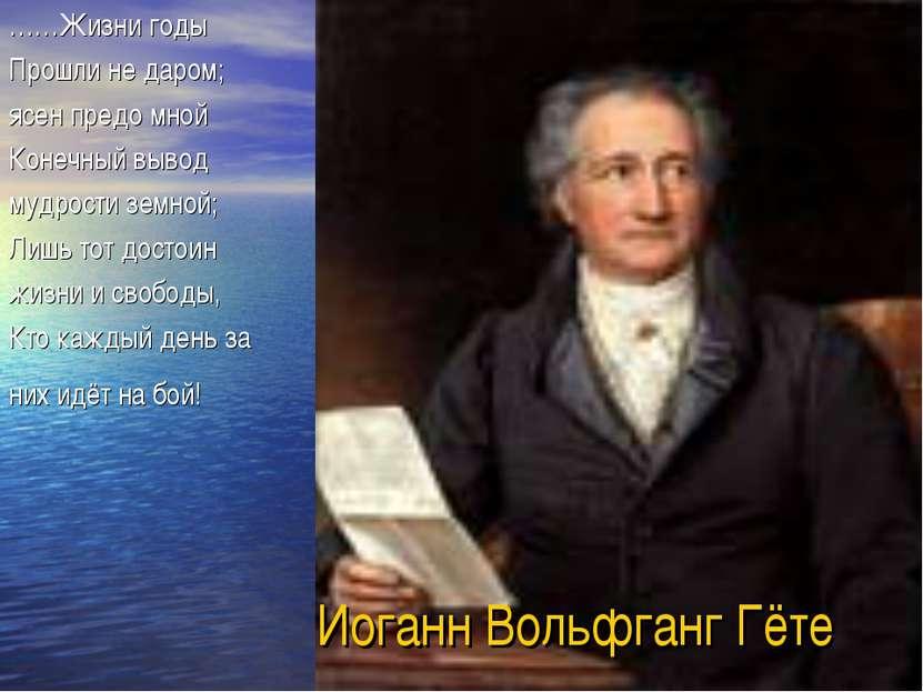 Иоганн Вольфганг Гёте ……Жизни годы Прошли не даром; ясен предо мной Конечный ...