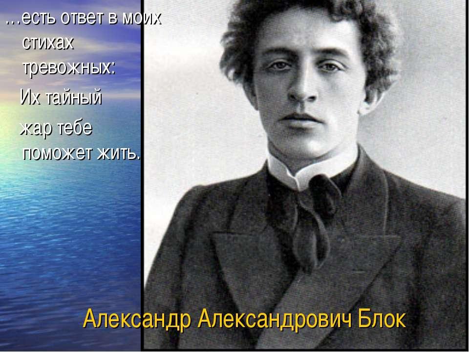 Александр Александрович Блок …есть ответ в моих стихах тревожных: Их тайный ж...