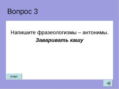 Вопрос 3 Напишите фразеологизмы – антонимы. Заваривать кашу ответ