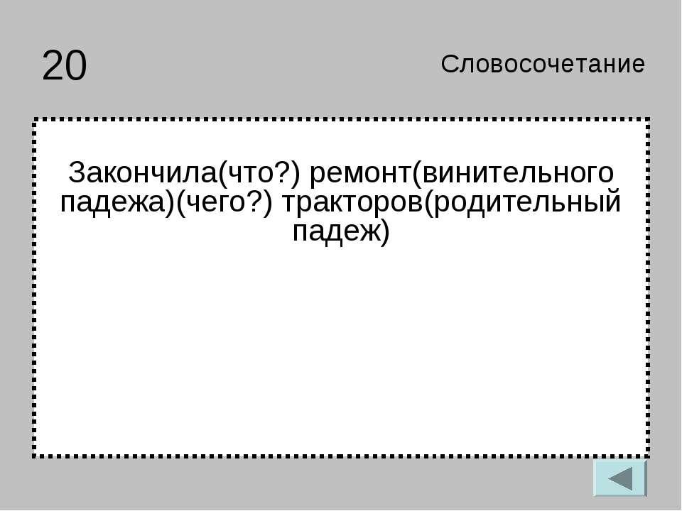 20 Закончила(что?) ремонт(винительного падежа)(чего?) тракторов(родительный п...