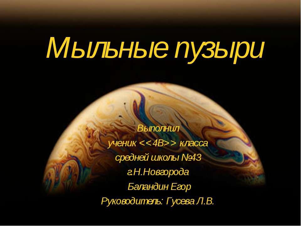 Мыльные пузыри Выполнил ученик класса средней школы №43 г.Н.Новгорода Баланди...