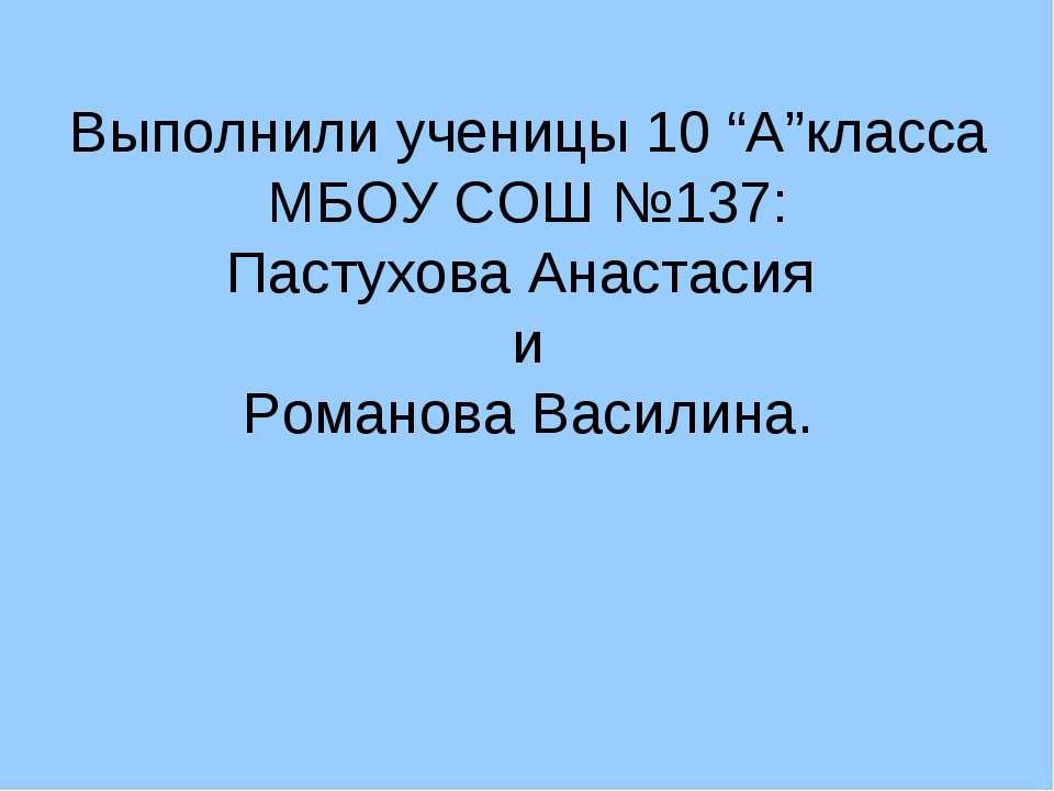 """Выполнили ученицы 10 """"А""""класса МБОУ СОШ №137: Пастухова Анастасия и Романова ..."""