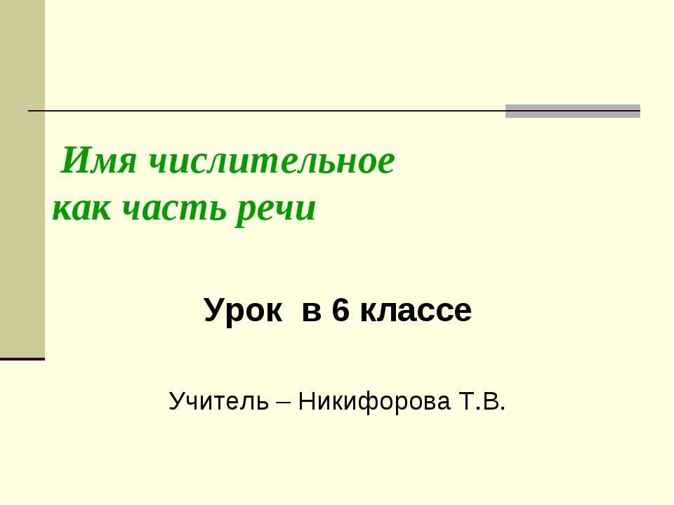 Имя числительное как часть речи Урок в 6 классе Учитель – Никифорова Т.В.