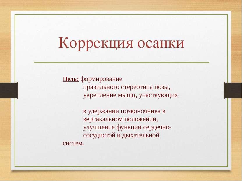 Коррекция осанки Цель: формирование правильного стереотипа позы, укрепление м...