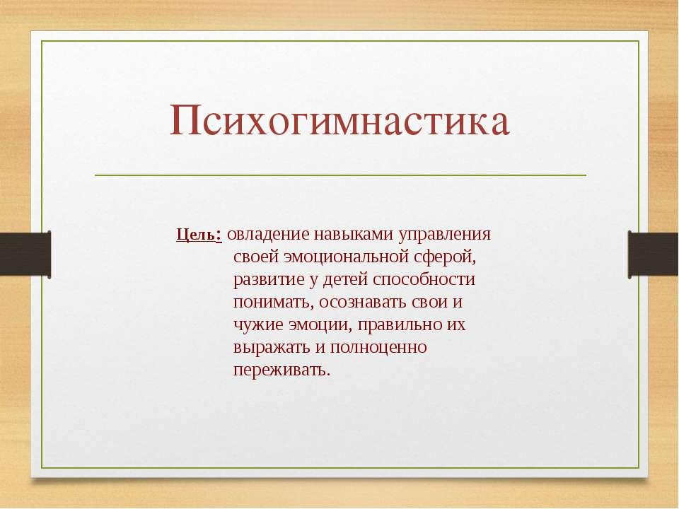 Психогимнастика Цель: овладение навыками управления своей эмоциональной сферо...