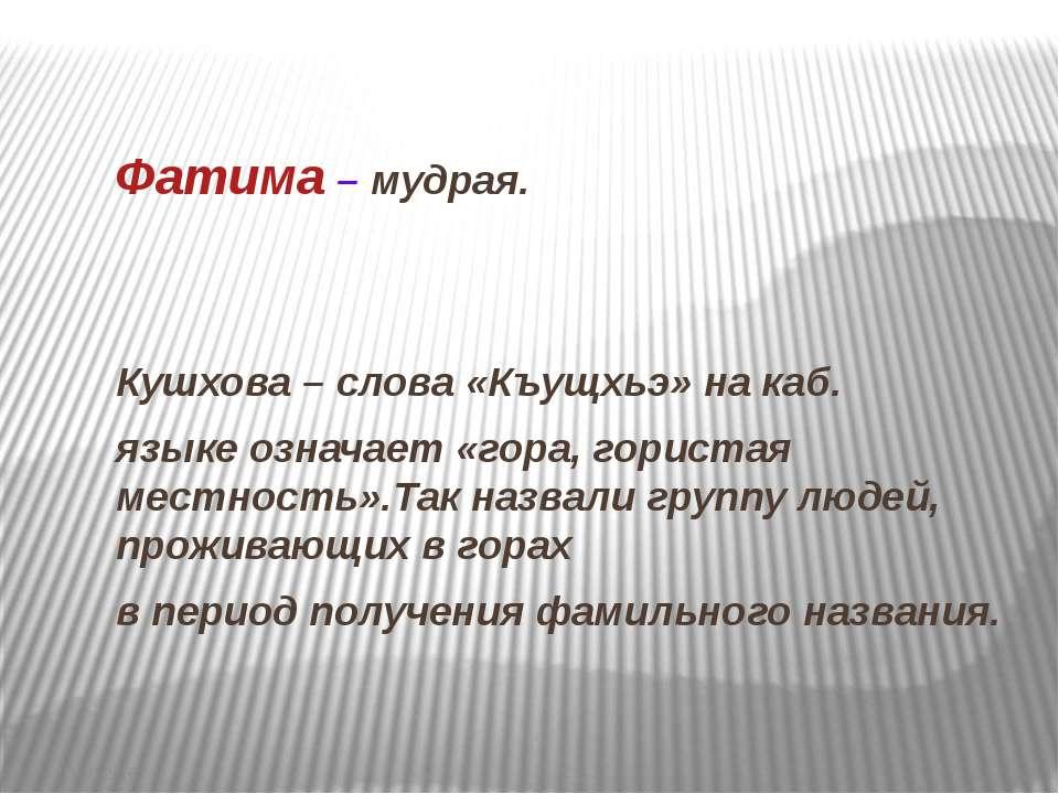 Фатима – мудрая. Кушхова – слова «Къущхьэ» на каб. языке означает «гора, гори...