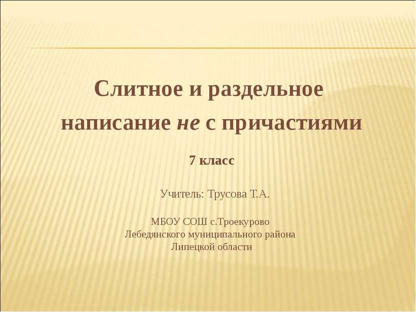 Слитное и раздельное написание не с причастиями 7 класс Учитель: Трусова Т.А....
