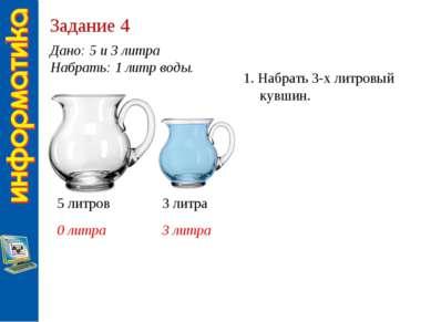 Задание 4 Дано: 5 и 3 литра Набрать: 1 литр воды. 5 литров 3 литра 0 литра 3 ...
