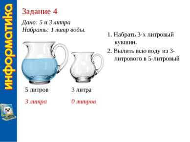 Задание 4 Дано: 5 и 3 литра Набрать: 1 литр воды. 5 литров 3 литра 3 литра 0 ...