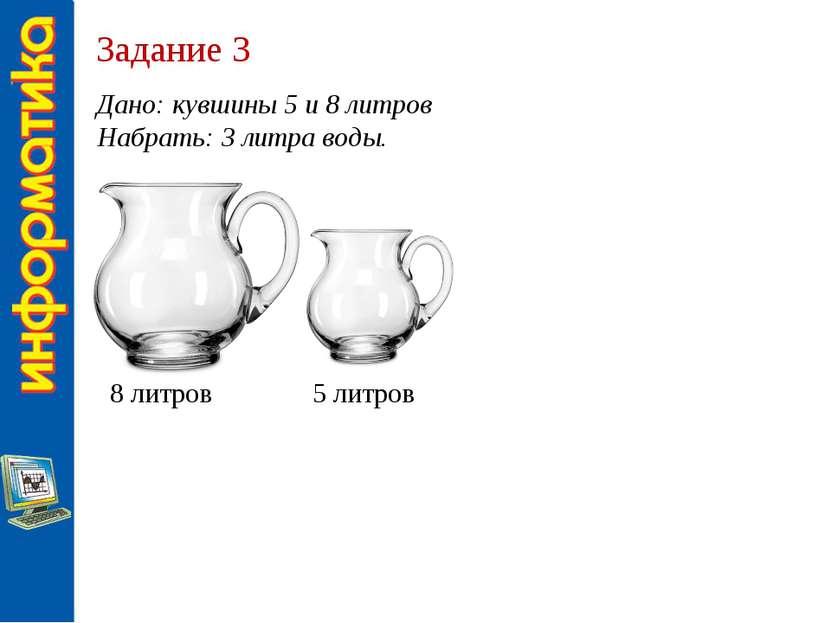 Задание 3 Дано: кувшины 5 и 8 литров Набрать: 3 литра воды. 8 литров 5 литров