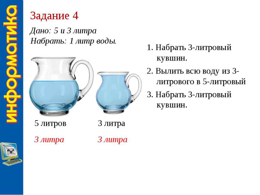 Задание 4 Дано: 5 и 3 литра Набрать: 1 литр воды. 5 литров 3 литра 3 литра 3 ...
