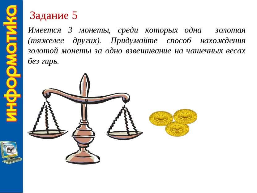 Задание 5 Имеется 3 монеты, среди которых одна золотая (тяжелее других). Прид...