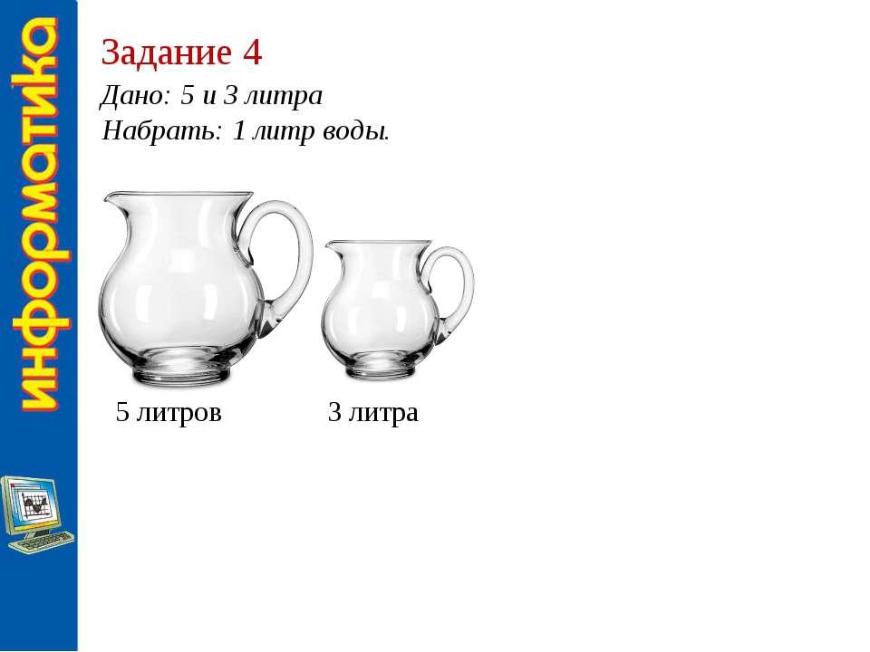 Задание 4 Дано: 5 и 3 литра Набрать: 1 литр воды. 5 литров 3 литра