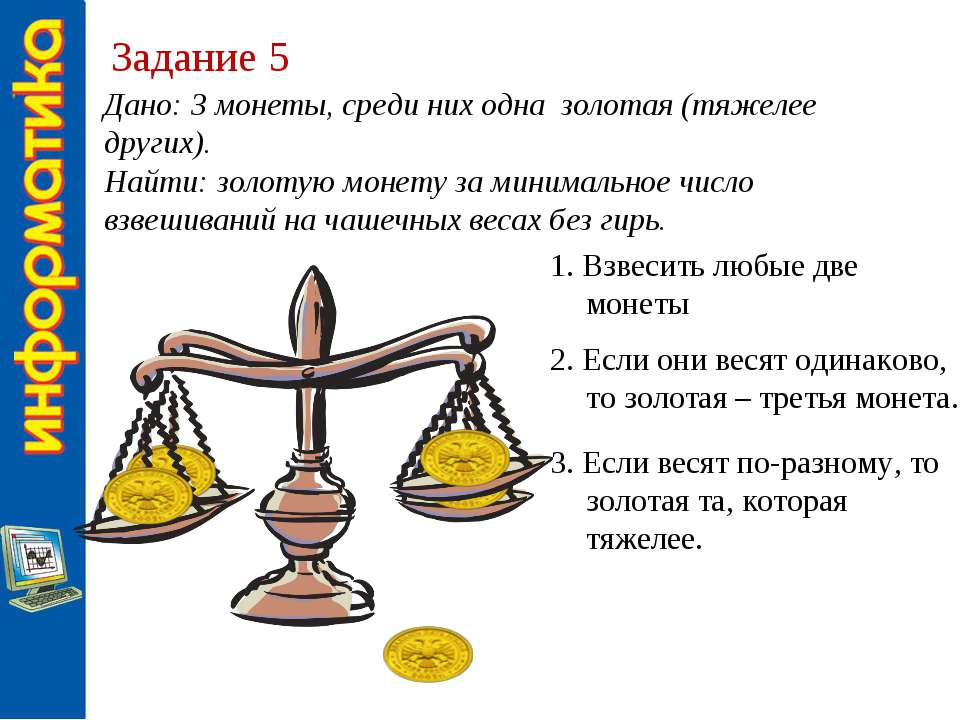 Задание 5 Дано: 3 монеты, среди них одна золотая (тяжелее других). Найти: зол...