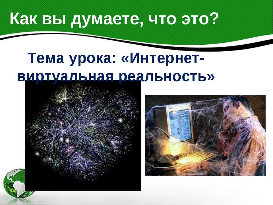 Как вы думаете, что это? Тема урока: «Интернет-виртуальная реальность»